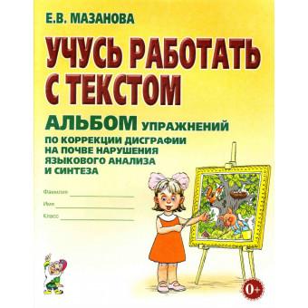 Е.В. Мазанова Учусь работать с текстом. Альбом упражнений по коррекции дисграфии на почве нарушения языкового анализа и синтеза